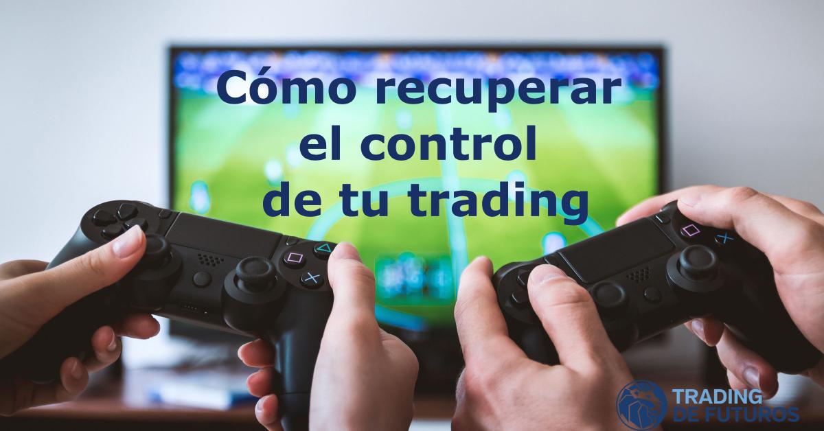 Cómo recuperar el control de tu trading