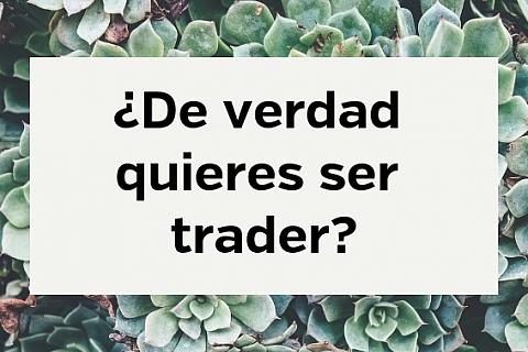 ¿de verdad quieres ser trader?