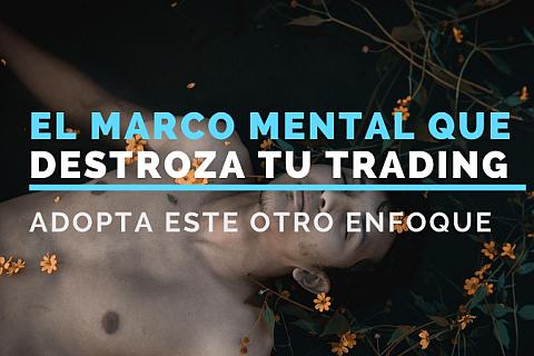 El marco mental que destroza tu trading