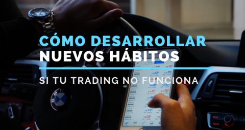 Cómo desarrollar nuevos hábitos si tu trading no funciona